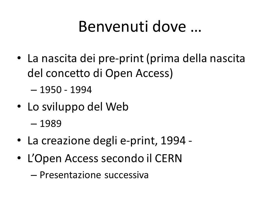 Benvenuti dove … La nascita dei pre-print (prima della nascita del concetto di Open Access) – 1950 - 1994 Lo sviluppo del Web – 1989 La creazione degli e-print, 1994 - L'Open Access secondo il CERN – Presentazione successiva