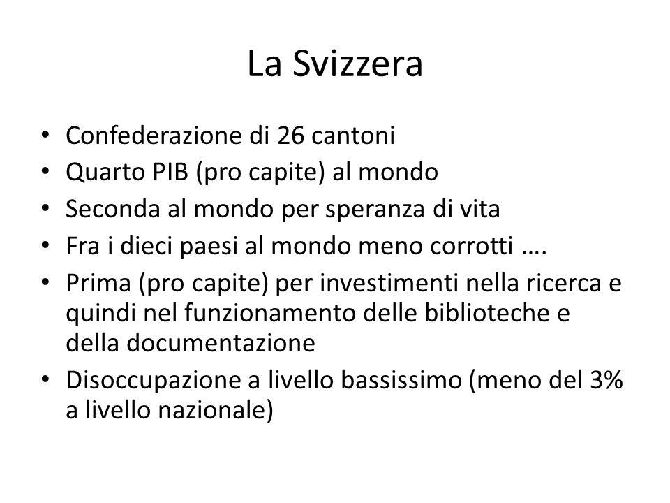 La Svizzera Confederazione di 26 cantoni Quarto PIB (pro capite) al mondo Seconda al mondo per speranza di vita Fra i dieci paesi al mondo meno corrotti ….