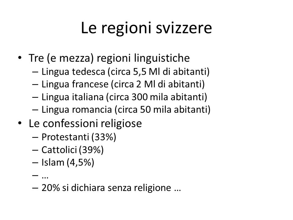 Le regioni svizzere Tre (e mezza) regioni linguistiche – Lingua tedesca (circa 5,5 Ml di abitanti) – Lingua francese (circa 2 Ml di abitanti) – Lingua italiana (circa 300 mila abitanti) – Lingua romancia (circa 50 mila abitanti) Le confessioni religiose – Protestanti (33%) – Cattolici (39%) – Islam (4,5%) – … – 20% si dichiara senza religione …