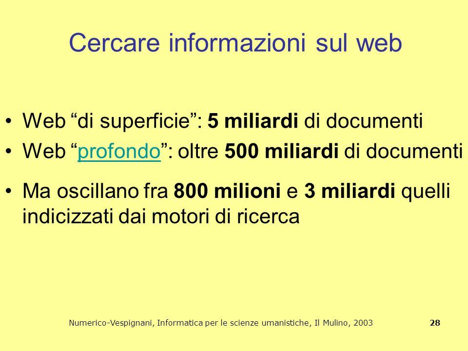"""Numerico-Vespignani, Informatica per le scienze umanistiche, Il Mulino, 2003 28 Cercare informazioni sul web Web """"di superficie"""": 5 miliardi di docume"""