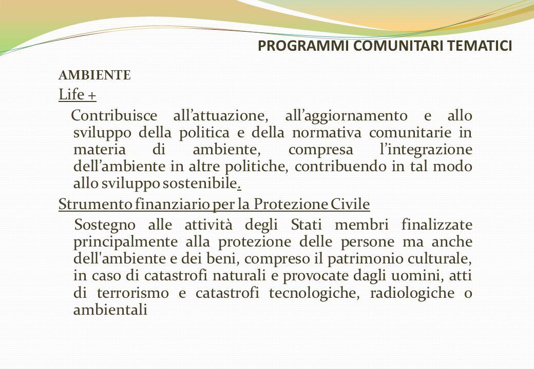 PROGRAMMI COMUNITARI TEMATICI AMBIENTE Life + Contribuisce all'attuazione, all'aggiornamento e allo sviluppo della politica e della normativa comunitarie in materia di ambiente, compresa l'integrazione dell'ambiente in altre politiche, contribuendo in tal modo allo sviluppo sostenibile.