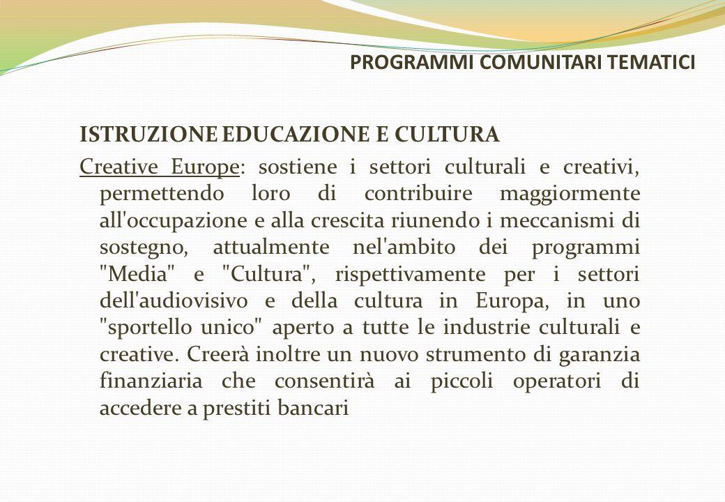 PROGRAMMI COMUNITARI TEMATICI ISTRUZIONE EDUCAZIONE E CULTURA Creative Europe: sostiene i settori culturali e creativi, permettendo loro di contribuire maggiormente all occupazione e alla crescita riunendo i meccanismi di sostegno, attualmente nel ambito dei programmi Media e Cultura , rispettivamente per i settori dell audiovisivo e della cultura in Europa, in uno sportello unico aperto a tutte le industrie culturali e creative.