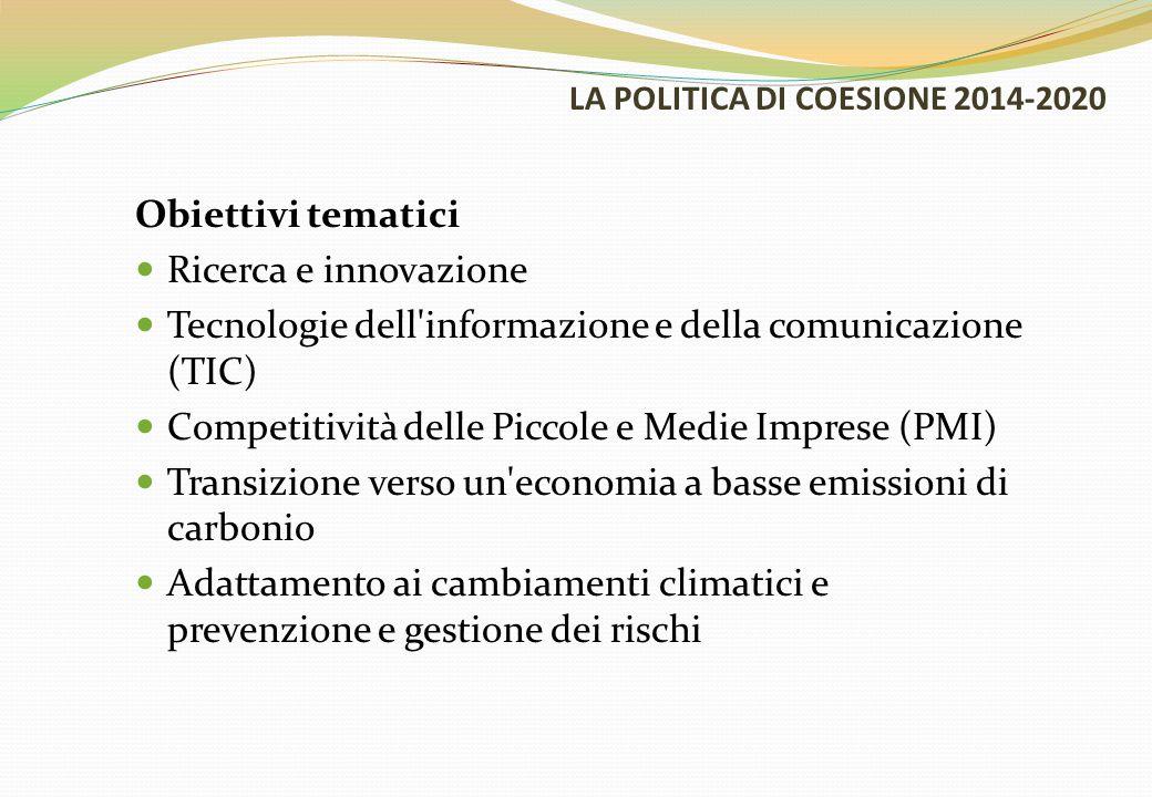 LA POLITICA DI COESIONE 2014-2020 Obiettivi tematici Ricerca e innovazione Tecnologie dell informazione e della comunicazione (TIC) Competitività delle Piccole e Medie Imprese (PMI) Transizione verso un economia a basse emissioni di carbonio Adattamento ai cambiamenti climatici e prevenzione e gestione dei rischi