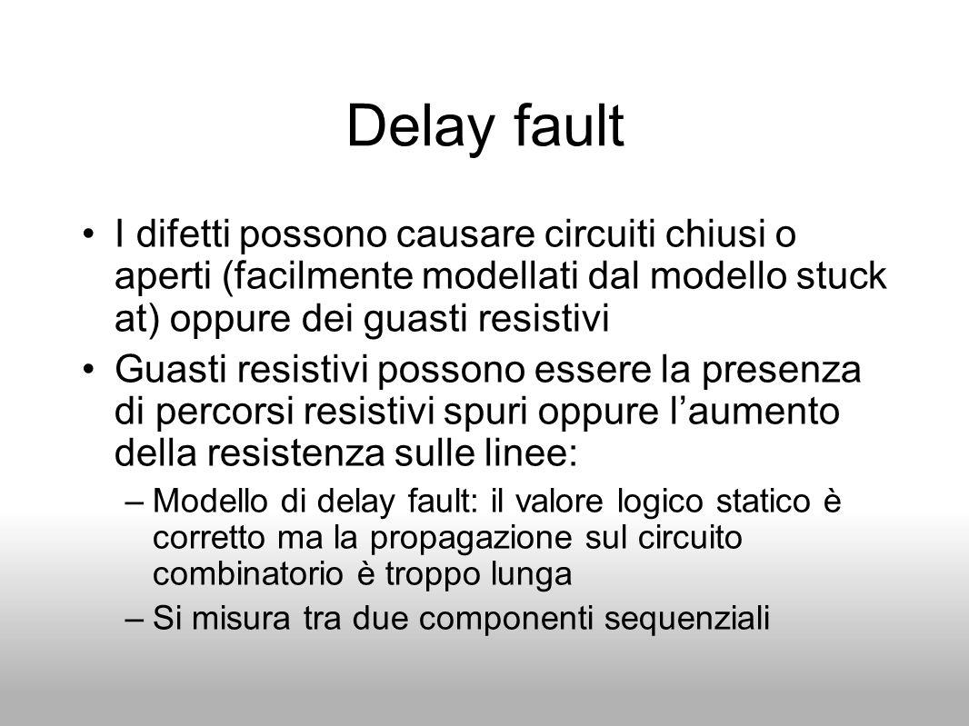 Delay fault I difetti possono causare circuiti chiusi o aperti (facilmente modellati dal modello stuck at) oppure dei guasti resistivi Guasti resistiv