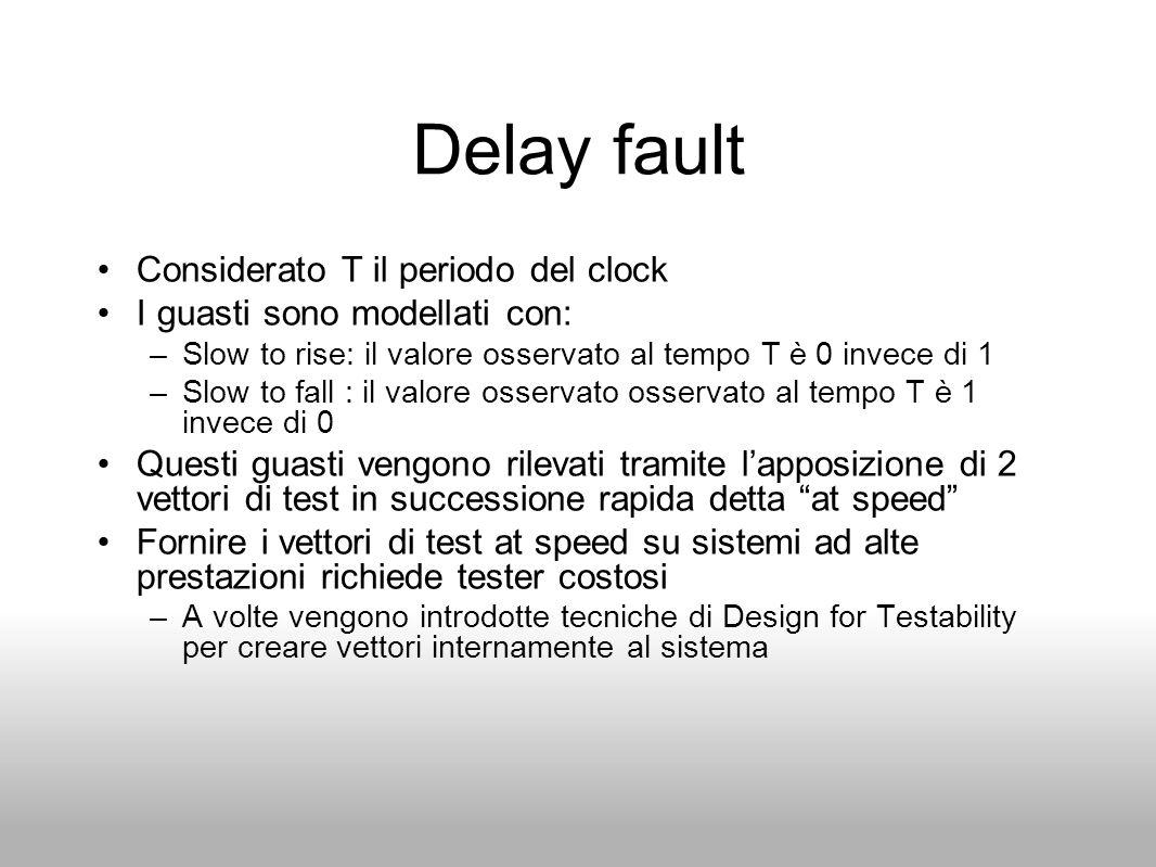 Delay fault Considerato T il periodo del clock I guasti sono modellati con: –Slow to rise: il valore osservato al tempo T è 0 invece di 1 –Slow to fal