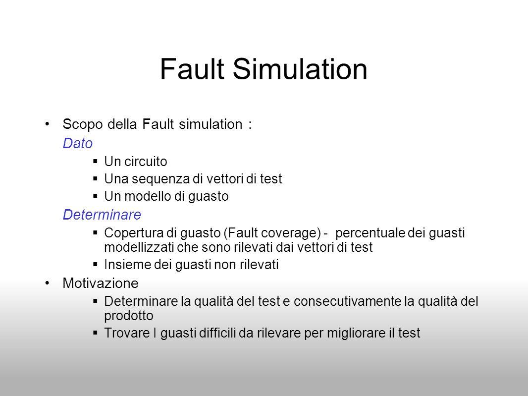 Fault Simulation Scopo della Fault simulation : Dato  Un circuito  Una sequenza di vettori di test  Un modello di guasto Determinare  Copertura di