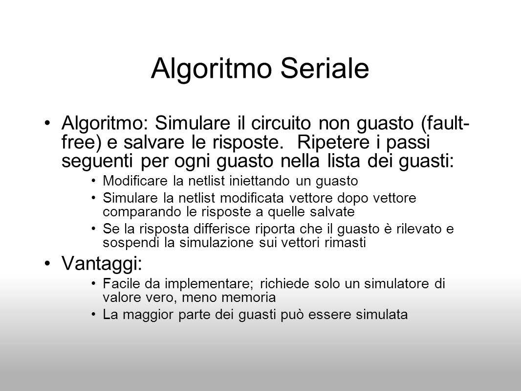 Algoritmo Seriale Algoritmo: Simulare il circuito non guasto (fault- free) e salvare le risposte. Ripetere i passi seguenti per ogni guasto nella list