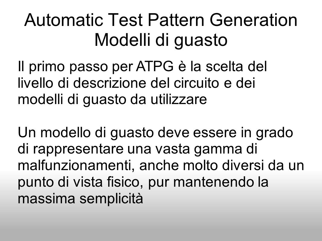 Automatic Test Pattern Generation Modelli di guasto Il primo passo per ATPG è la scelta del livello di descrizione del circuito e dei modelli di guast