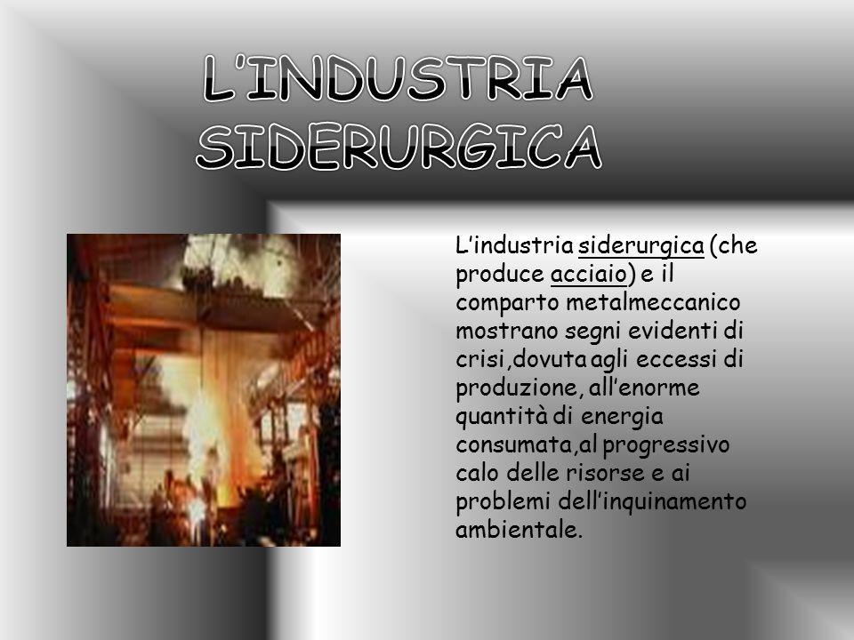 L'industria siderurgica (che produce acciaio) e il comparto metalmeccanico mostrano segni evidenti di crisi,dovuta agli eccessi di produzione, all'eno