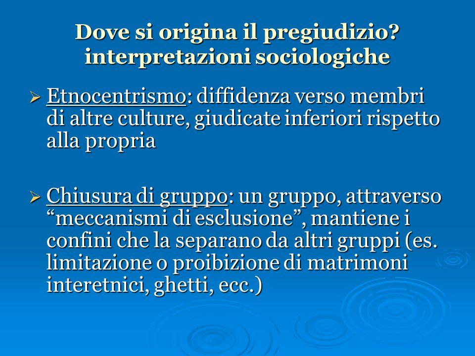 Dove si origina il pregiudizio? interpretazioni sociologiche  Etnocentrismo: diffidenza verso membri di altre culture, giudicate inferiori rispetto a
