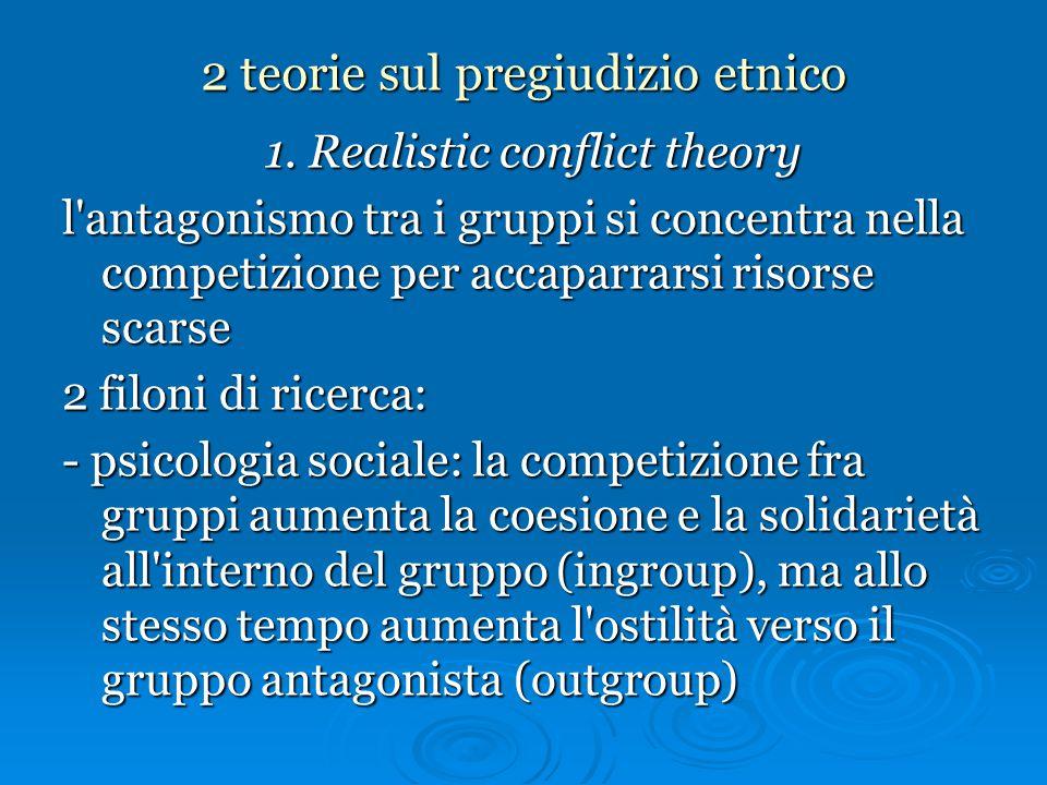 2 teorie sul pregiudizio etnico 1. Realistic conflict theory l'antagonismo tra i gruppi si concentra nella competizione per accaparrarsi risorse scars