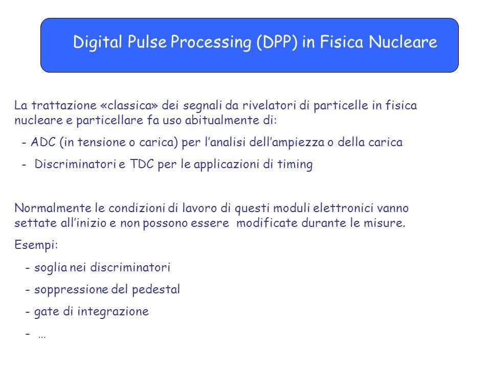 Digital Pulse Processing (DPP) in Fisica Nucleare La trattazione «classica» dei segnali da rivelatori di particelle in fisica nucleare e particellare