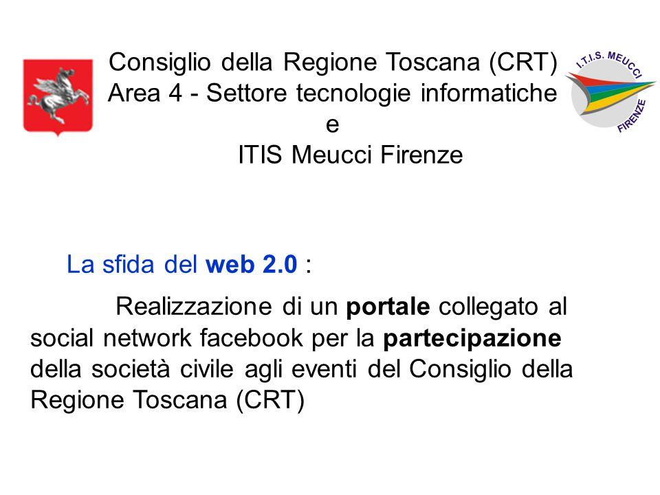 Consiglio della Regione Toscana (CRT) Area 4 - Settore tecnologie informatiche e ITIS Meucci Firenze La sfida del web 2.0 : Realizzazione di un portale collegato al social network facebook per la partecipazione della società civile agli eventi del Consiglio della Regione Toscana (CRT)