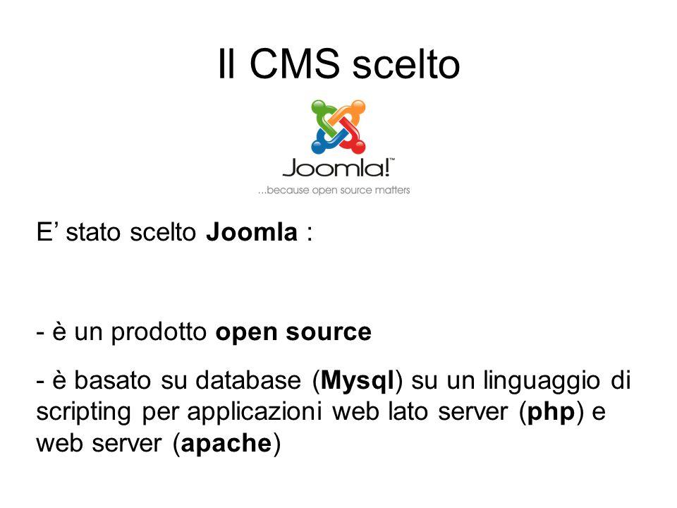 Il CMS scelto E' stato scelto Joomla : - è un prodotto open source - è basato su database (Mysql) su un linguaggio di scripting per applicazioni web lato server (php) e web server (apache)