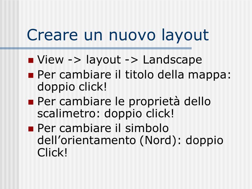Creare un nuovo layout View -> layout -> Landscape Per cambiare il titolo della mappa: doppio click! Per cambiare le proprietà dello scalimetro: doppi