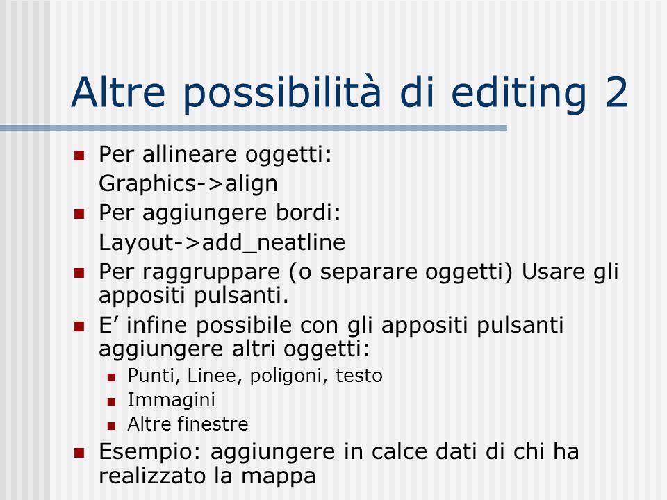 Altre possibilità di editing 2 Per allineare oggetti: Graphics->align Per aggiungere bordi: Layout->add_neatline Per raggruppare (o separare oggetti)