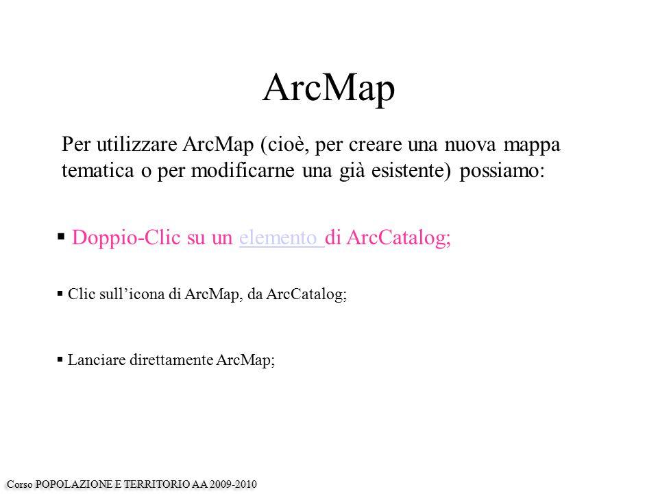 ArcMap Per utilizzare ArcMap (cioè, per creare una nuova mappa tematica o per modificarne una già esistente) possiamo:  Doppio-Clic su un elemento di ArcCatalog;elemento  Clic sull'icona di ArcMap, da ArcCatalog;  Lanciare direttamente ArcMap; Corso POPOLAZIONE E TERRITORIO AA 2009-2010