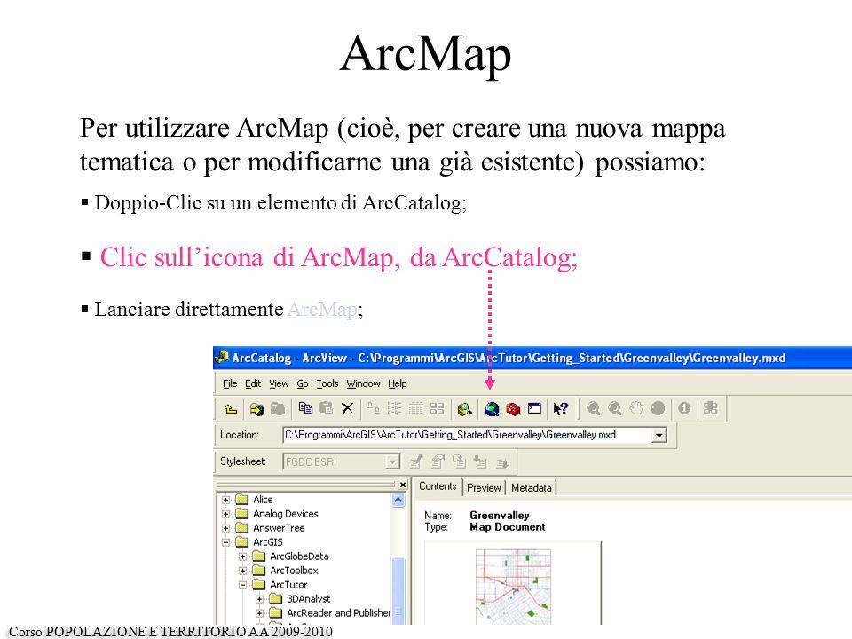 ArcMap Per utilizzare ArcMap (cioè, per creare una nuova mappa tematica o per modificarne una già esistente) possiamo:  Doppio-Clic su un elemento di ArcCatalog;  Clic sull'icona di ArcMap, da ArcCatalog;  Lanciare direttamente ArcMap;ArcMap Corso POPOLAZIONE E TERRITORIO AA 2009-2010