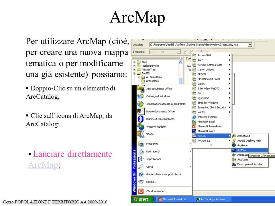 ArcMap Per utilizzare ArcMap (cioè, per creare una nuova mappa tematica o per modificarne una già esistente) possiamo:  Doppio-Clic su un elemento di ArcCatalog;  Clic sull'icona di ArcMap, da ArcCatalog;  Lanciare direttamente ArcMap; ArcMap Corso POPOLAZIONE E TERRITORIO AA 2009-2010