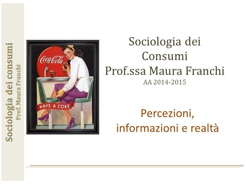 Sociologia dei Consumi Prof.ssa Maura Franchi AA 2014-2015 Percezioni, informazioni e realtà
