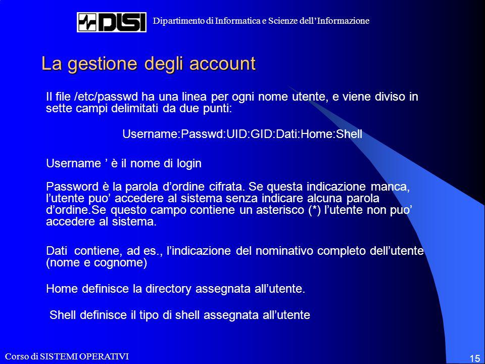 Corso di SISTEMI OPERATIVI Dipartimento di Informatica e Scienze dell'Informazione 15 La gestione degli account Il file /etc/passwd ha una linea per o