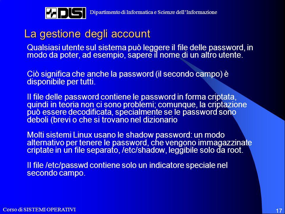 Corso di SISTEMI OPERATIVI Dipartimento di Informatica e Scienze dell'Informazione 17 La gestione degli account Qualsiasi utente sul sistema può legge