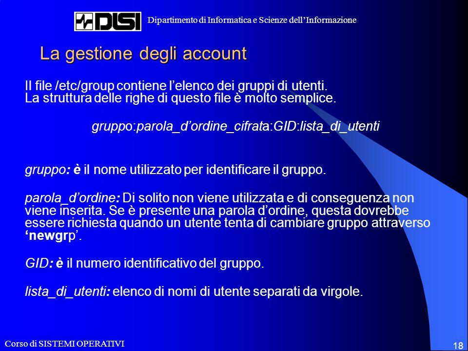 Corso di SISTEMI OPERATIVI Dipartimento di Informatica e Scienze dell'Informazione 18 La gestione degli account Il file /etc/group contiene l'elenco d