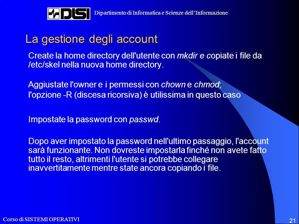 Corso di SISTEMI OPERATIVI Dipartimento di Informatica e Scienze dell'Informazione 21 La gestione degli account Create la home directory dell'utente c