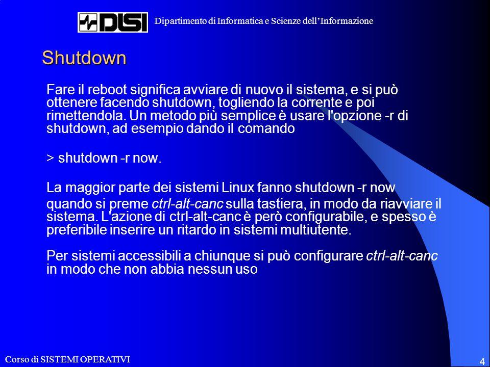 Corso di SISTEMI OPERATIVI Dipartimento di Informatica e Scienze dell'Informazione 4 Shutdown Fare il reboot significa avviare di nuovo il sistema, e
