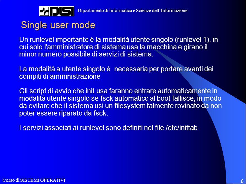 Corso di SISTEMI OPERATIVI Dipartimento di Informatica e Scienze dell'Informazione 6 Single user mode Un runlevel importante è la modalità utente sing