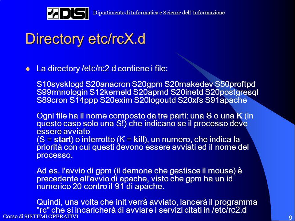 Corso di SISTEMI OPERATIVI Dipartimento di Informatica e Scienze dell'Informazione 9 Directory etc/rcX.d La directory /etc/rc2.d contiene i file: S10s