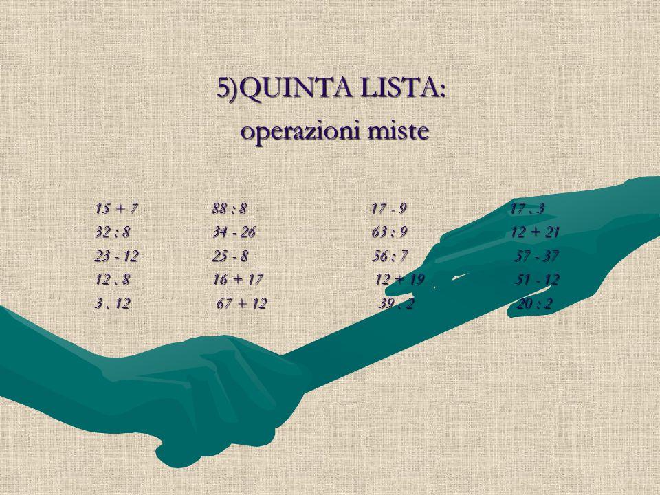 5)QUINTA LISTA: operazioni miste operazioni miste 15 + 7 88 : 8 17 - 9 17. 3 15 + 7 88 : 8 17 - 9 17. 3 32 : 8 34 - 26 63 : 9 12 + 21 32 : 8 34 - 26 6