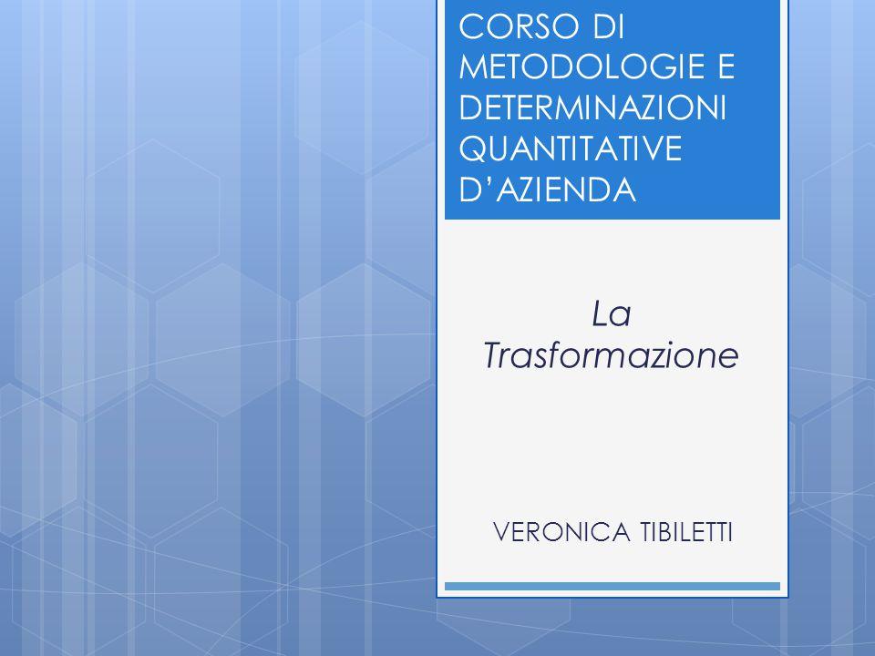 La Trasformazione VERONICA TIBILETTI CORSO DI METODOLOGIE E DETERMINAZIONI QUANTITATIVE D'AZIENDA