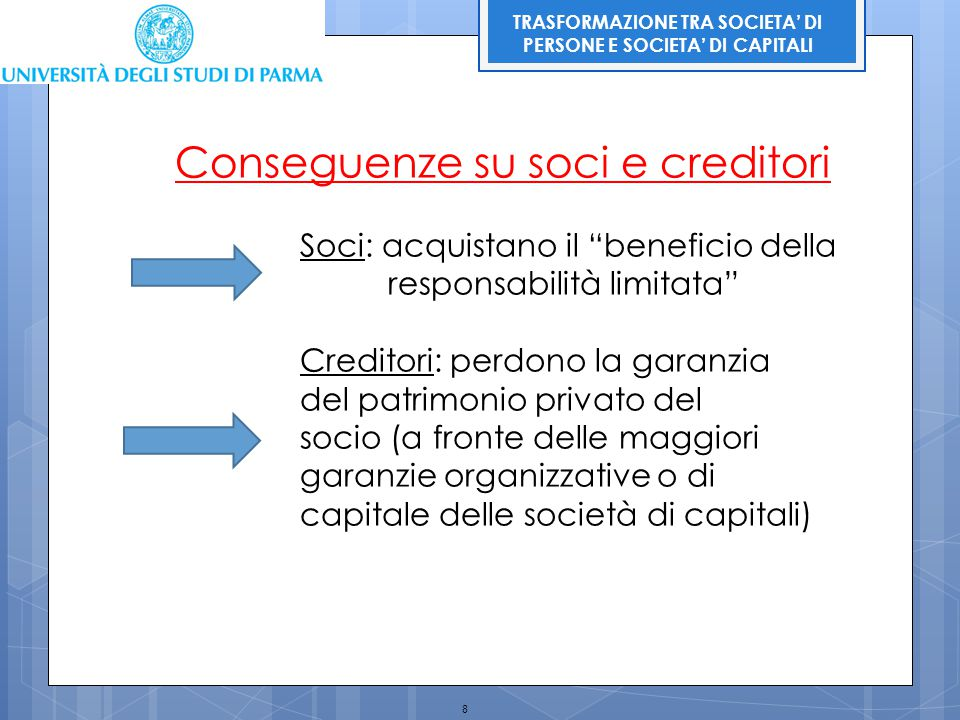 """8 TRASFORMAZIONE TRA SOCIETA' DI PERSONE E SOCIETA' DI CAPITALI Conseguenze su soci e creditori Soci: acquistano il """"beneficio della responsabilità li"""