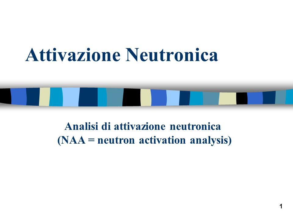 1 Attivazione Neutronica Analisi di attivazione neutronica (NAA = neutron activation analysis)