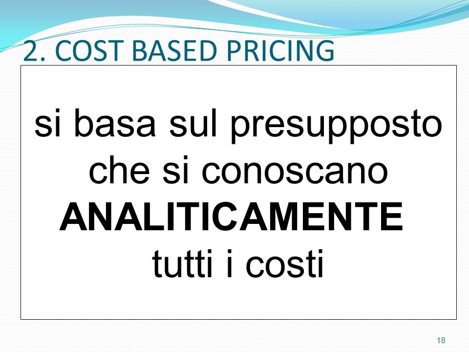 2. COST BASED PRICING si basa sul presupposto che si conoscano ANALITICAMENTE tutti i costi 18