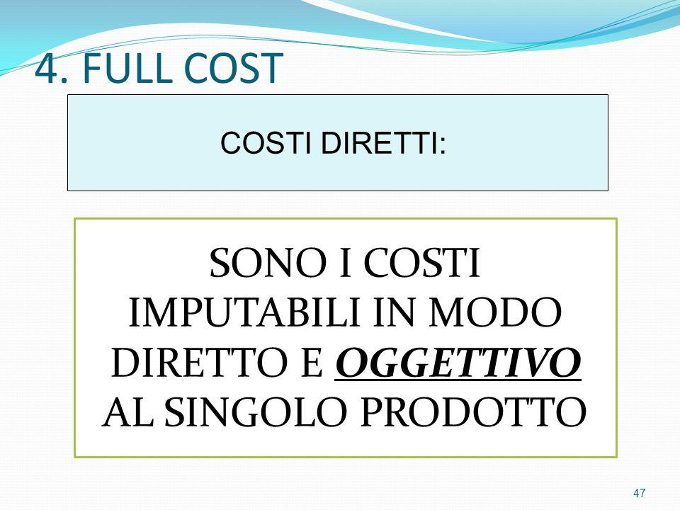 4. FULL COST COSTI DIRETTI: SONO I COSTI IMPUTABILI IN MODO DIRETTO E OGGETTIVO AL SINGOLO PRODOTTO 47