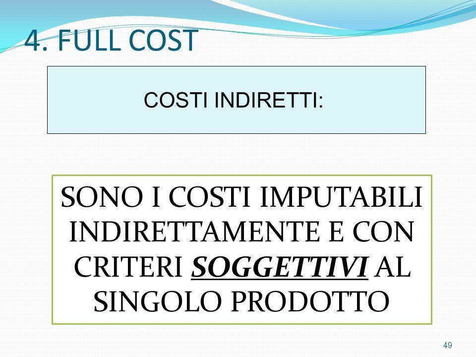 4. FULL COST COSTI INDIRETTI: SONO I COSTI IMPUTABILI INDIRETTAMENTE E CON CRITERI SOGGETTIVI AL SINGOLO PRODOTTO 49