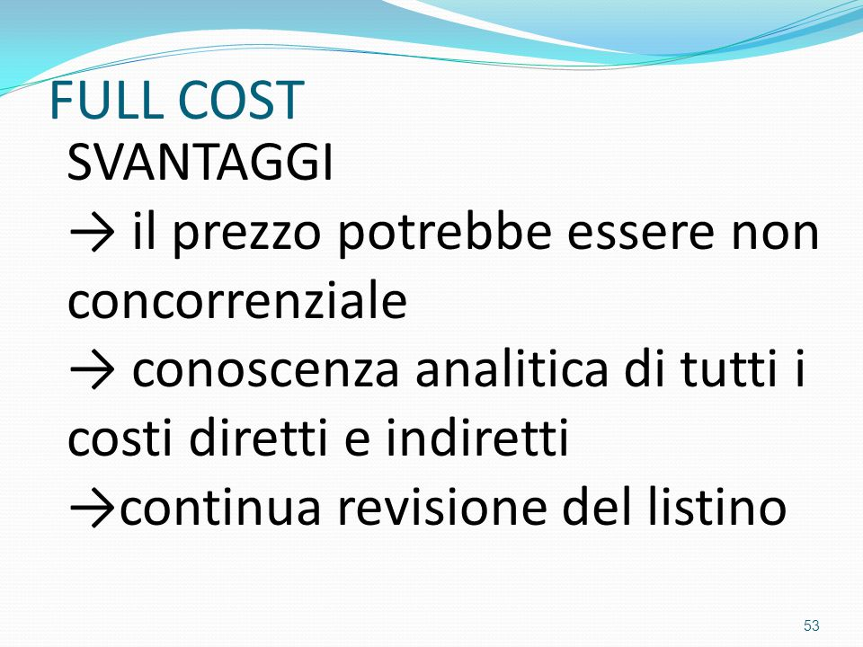 FULL COST SVANTAGGI → il prezzo potrebbe essere non concorrenziale → conoscenza analitica di tutti i costi diretti e indiretti →continua revisione del listino 53