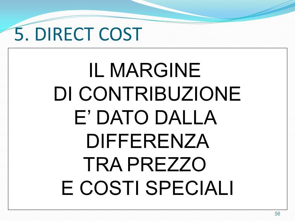 5. DIRECT COST IL MARGINE DI CONTRIBUZIONE E' DATO DALLA DIFFERENZA TRA PREZZO E COSTI SPECIALI 56