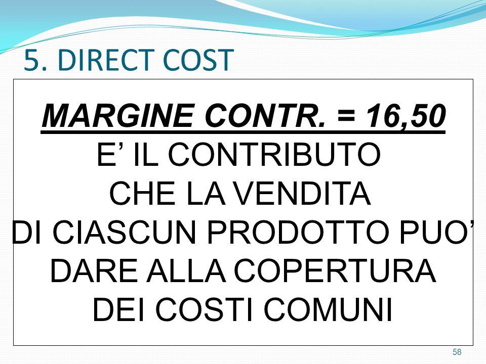 5. DIRECT COST MARGINE CONTR. = 16,50 E' IL CONTRIBUTO CHE LA VENDITA DI CIASCUN PRODOTTO PUO' DARE ALLA COPERTURA DEI COSTI COMUNI 58