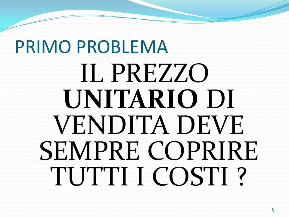 PRIMO PROBLEMA IL PREZZO UNITARIO DI VENDITA DEVE SEMPRE COPRIRE TUTTI I COSTI ? 6