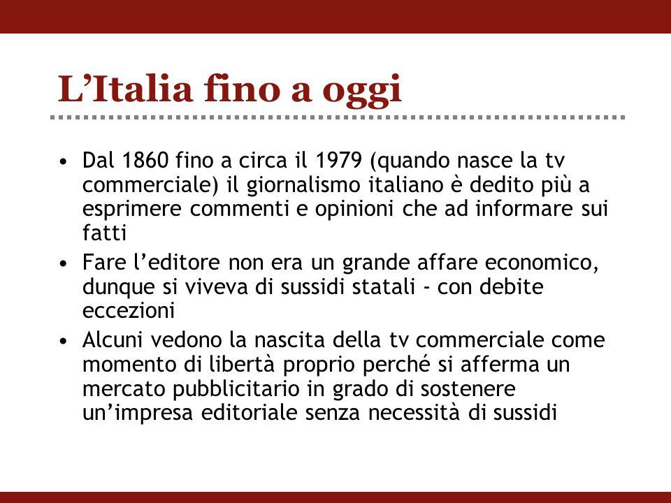 L'Italia fino a oggi Dal 1860 fino a circa il 1979 (quando nasce la tv commerciale) il giornalismo italiano è dedito più a esprimere commenti e opinioni che ad informare sui fatti Fare l'editore non era un grande affare economico, dunque si viveva di sussidi statali - con debite eccezioni Alcuni vedono la nascita della tv commerciale come momento di libertà proprio perché si afferma un mercato pubblicitario in grado di sostenere un'impresa editoriale senza necessità di sussidi