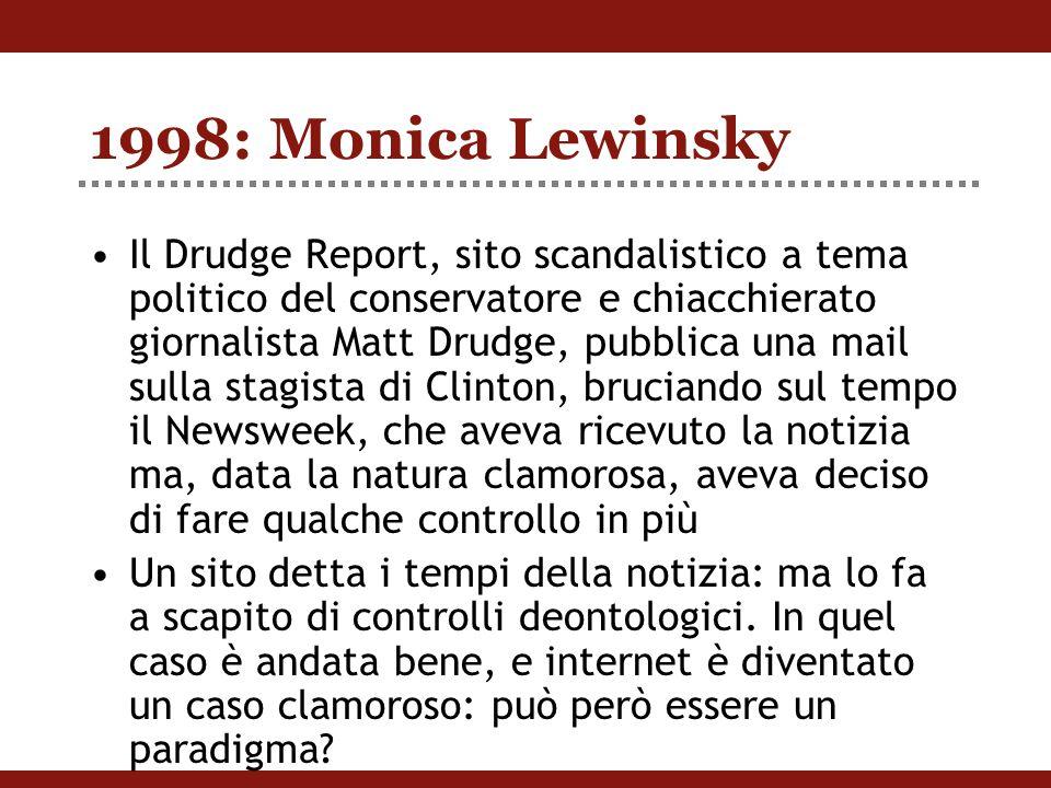 1998: Monica Lewinsky Il Drudge Report, sito scandalistico a tema politico del conservatore e chiacchierato giornalista Matt Drudge, pubblica una mail sulla stagista di Clinton, bruciando sul tempo il Newsweek, che aveva ricevuto la notizia ma, data la natura clamorosa, aveva deciso di fare qualche controllo in più Un sito detta i tempi della notizia: ma lo fa a scapito di controlli deontologici.