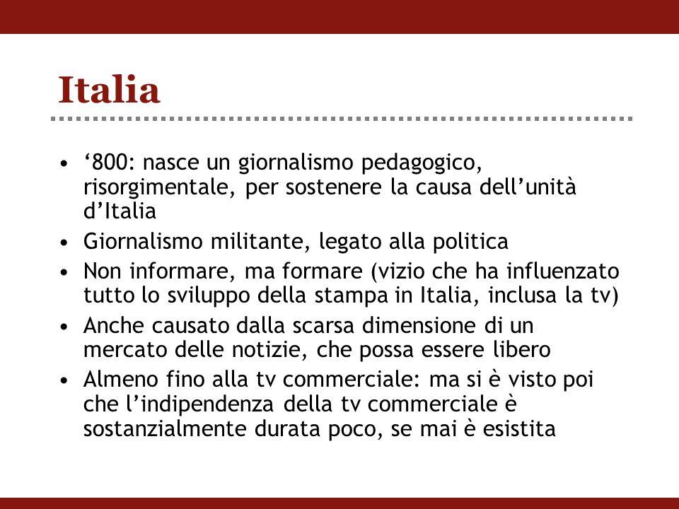 Italia '800: nasce un giornalismo pedagogico, risorgimentale, per sostenere la causa dell'unità d'Italia Giornalismo militante, legato alla politica Non informare, ma formare (vizio che ha influenzato tutto lo sviluppo della stampa in Italia, inclusa la tv) Anche causato dalla scarsa dimensione di un mercato delle notizie, che possa essere libero Almeno fino alla tv commerciale: ma si è visto poi che l'indipendenza della tv commerciale è sostanzialmente durata poco, se mai è esistita