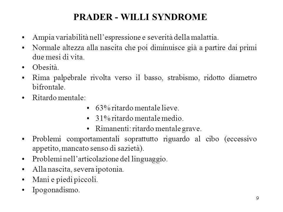 9 PRADER - WILLI SYNDROME Ampia variabilità nell'espressione e severità della malattia. Normale altezza alla nascita che poi diminuisce già a partire
