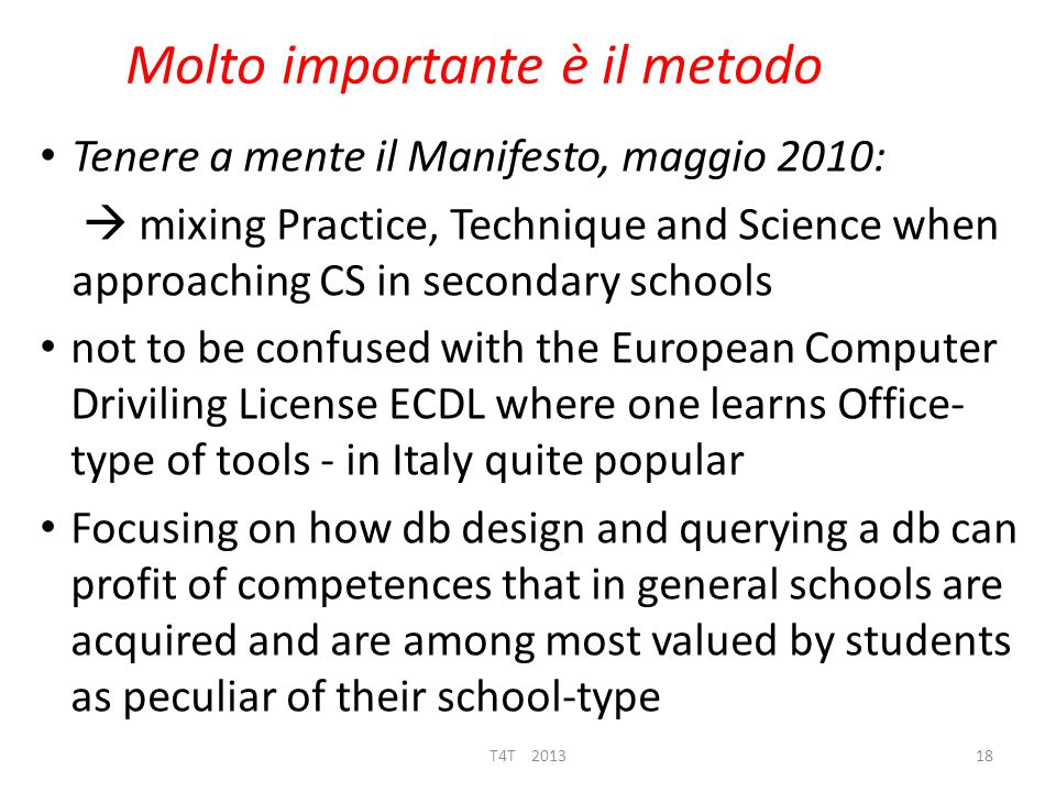 Molto importante è il metodo Tenere a mente il Manifesto, maggio 2010:  mixing Practice, Technique and Science when approaching CS in secondary schools not to be confused with the European Computer Driviling License ECDL where one learns Office- type of tools - in Italy quite popular Focusing on how db design and querying a db can profit of competences that in general schools are acquired and are among most valued by students as peculiar of their school-type T4T 201318