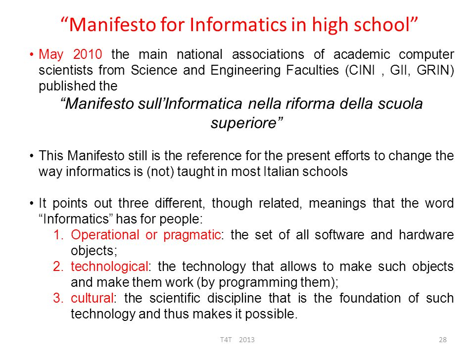 Manifesto for Informatics in schools  Operational or Pragmatic : Hardware & software tools to solve everyday problems  common perception, you must know how to use some/most popular hw devices and sw tools  shared by people who say that Informatics is the set of tools to better understand disciplines in school and thus they (proudly) want computers inside classrooms  Technological: knowing systems and languages in order to implement tools  technical schools perception  Scientific aspect: Informatics is also the (old) science on which sw and hw tools (from the middle of the XXieth century) are funded 29T4T 2013