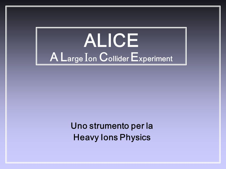 Uno strumento per la Heavy Ions Physics ALICE A L arge I on C ollider E xperiment