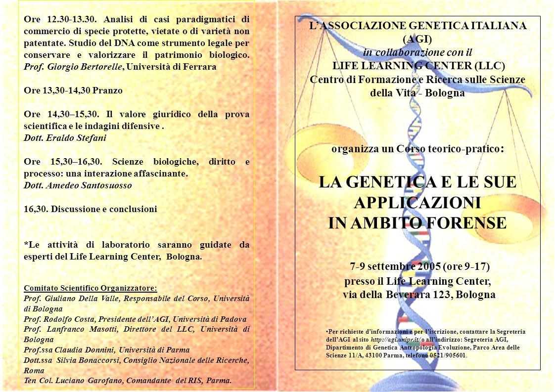 L'ASSOCIAZIONE GENETICA ITALIANA (AGI) in collaborazione con il LIFE LEARNING CENTER (LLC) Centro di Formazione e Ricerca sulle Scienze della Vita - Bologna organizza un Corso teorico-pratico : LA GENETICA E LE SUE APPLICAZIONI IN AMBITO FORENSE 7-9 settembre 2005 (ore 9-17) presso il Life Learning Center, via della Beverara 123, Bologna Per richieste d'informazioni e per l'iscrizione, contattare la Segreteria dell'AGI al sito http://agi.unipr.it/ o all'indirizzo: Segreteria AGI, Dipartimento di Genetica Antropologia Evoluzione, Parco Area delle Scienze 11/A, 43100 Parma, telefono 0521/905601.